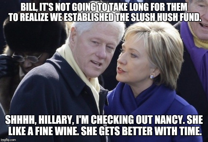 Idiots | BILL, IT'S NOT GOING TO TAKE LONG FOR THEM TO REALIZE WE ESTABLISHED THE SLUSH HUSH FUND. SHHHH, HILLARY, I'M CHECKING OUT NANCY. SHE LIKE A | image tagged in inappropriate bill clinton,hillary clinton fail,predator,scumbag,bill clinton - sexual relations,clinton corruption | made w/ Imgflip meme maker