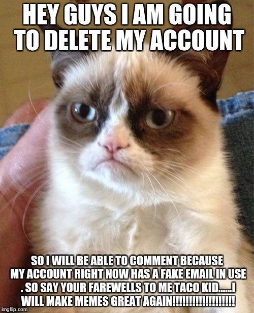 I will make a new account  | HEY GUYS I AM GOING TO DELETE MY ACCOUNT SO I WILL BE ABLE TO COMMENT BECAUSE MY ACCOUNT RIGHT NOW HAS A FAKE EMAIL IN USE . SO SAY YOUR FAR | image tagged in memes,grumpy cat,nsfw weekend | made w/ Imgflip meme maker