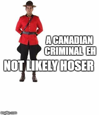 mounty | A CANADIAN  CRIMINAL  EH NOT LIKELY HOSER | image tagged in mounty | made w/ Imgflip meme maker