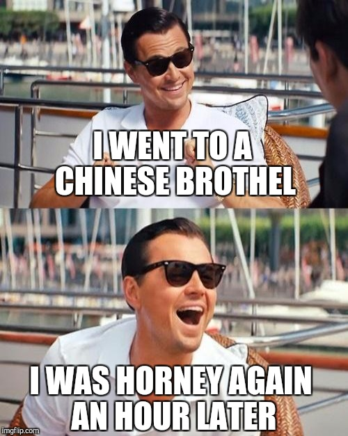 I WENT TO A CHINESE BROTHEL I WAS HORNEY AGAIN AN HOUR LATER | made w/ Imgflip meme maker