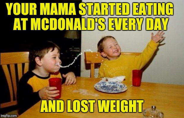 YOUR MAMA STARTED EATING AT MCDONALD'S EVERY DAY AND LOST WEIGHT | made w/ Imgflip meme maker