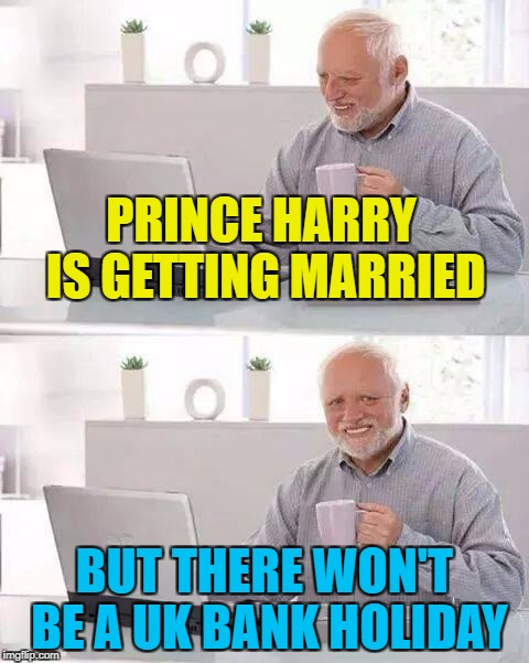 Brace yourselves - tacky wedding merchandise is coming... :) | PRINCE HARRY IS GETTING MARRIED BUT THERE WON'T BE A UK BANK HOLIDAY | image tagged in memes,hide the pain harold,prince harry,meghan markle,weddings,royal family | made w/ Imgflip meme maker