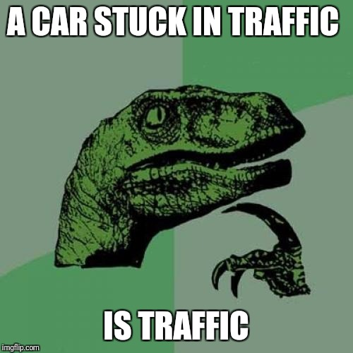 You are just as much of the problem | A CAR STUCK IN TRAFFIC IS TRAFFIC | image tagged in memes,philosoraptor | made w/ Imgflip meme maker