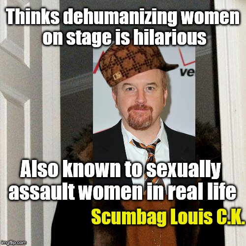Anyone else not surprised, at all | Thinks dehumanizing women on stage is hilarious Also known to sexually assault women in real life Scumbag Louis C.K. | image tagged in memes,scumbag steve,scumbag,louis ck,sexual harassment | made w/ Imgflip meme maker
