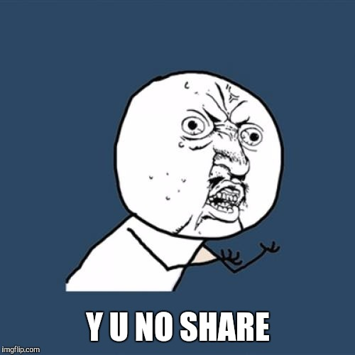 Y U No Meme | Y U NO SHARE | image tagged in memes,y u no | made w/ Imgflip meme maker