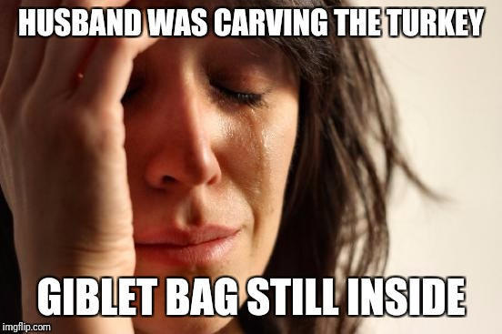 First World Problems |  HUSBAND WAS CARVING THE TURKEY; GIBLET BAG STILL INSIDE | image tagged in memes,first world problems | made w/ Imgflip meme maker