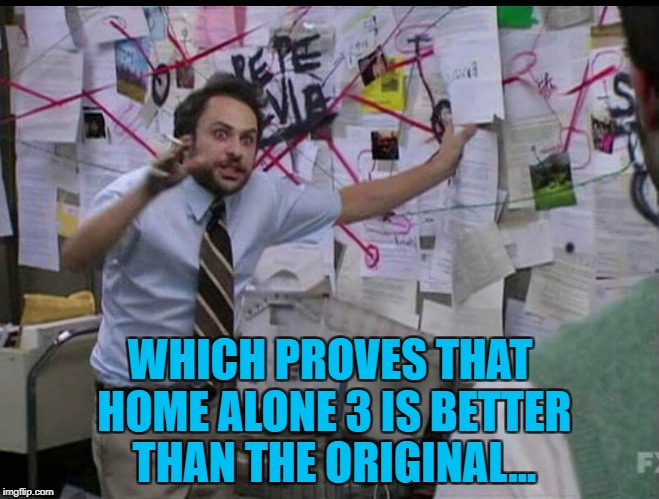 I don't think so... :) | WHICH PROVES THAT HOME ALONE 3 IS BETTER THAN THE ORIGINAL... | image tagged in trying to explain,memes,home alone,movies,christmas movies,christmas | made w/ Imgflip meme maker