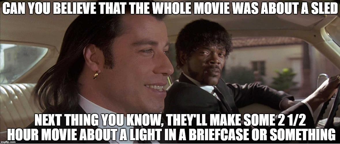 Pulp Fiction meme | CAN YOU BELIEVE THAT THE WHOLE MOVIE WAS ABOUT A SLED NEXT THING YOU KNOW, THEY'LL MAKE SOME 2 1/2 HOUR MOVIE ABOUT A LIGHT IN A BRIEFCASE O | image tagged in pulp fiction,pulp fiction - samuel l jackson,citizen kane,movies,funny | made w/ Imgflip meme maker