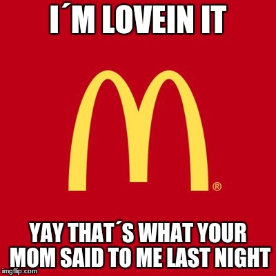 I´M LOVEIN IT YAY THAT´S WHAT YOUR MOM SAID TO ME LAST NIGHT | image tagged in mcdonalds,roast | made w/ Imgflip meme maker