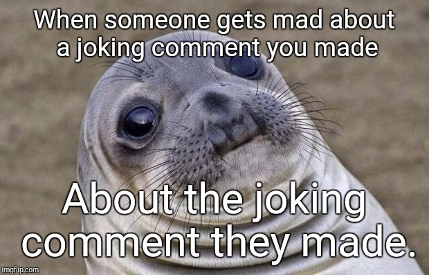 STFU | When someone gets mad about a joking comment you made About the joking comment they made. | image tagged in memes,awkward moment sealion,stfu,justjeff,hypocrite | made w/ Imgflip meme maker