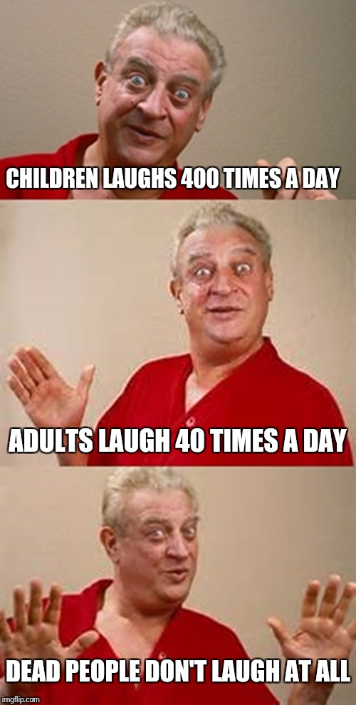 bad pun Dangerfield  | CHILDREN LAUGHS 400 TIMES A DAY ADULTS LAUGH 40 TIMES A DAY DEAD PEOPLE DON'T LAUGH AT ALL | image tagged in bad pun dangerfield | made w/ Imgflip meme maker