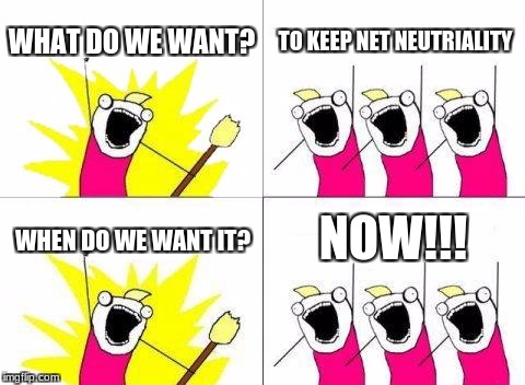 Net Neutrality | WHAT DO WE WANT? TO KEEP NET NEUTRIALITY WHEN DO WE WANT IT? NOW!!! | image tagged in memes,what do we want | made w/ Imgflip meme maker