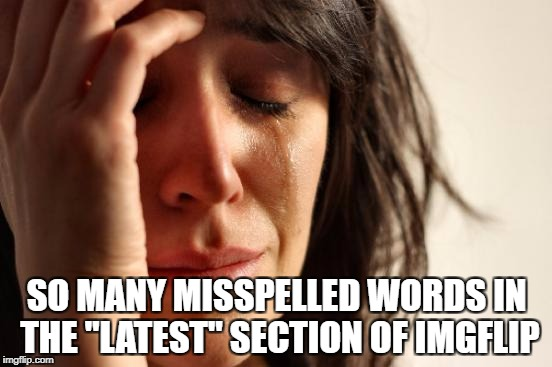 "First World Grammar Nazi Problems | SO MANY MISSPELLED WORDS IN THE ""LATEST"" SECTION OF IMGFLIP 