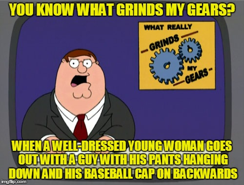 She can do better, surely | YOU KNOW WHAT GRINDS MY GEARS? WHEN A WELL-DRESSED YOUNG WOMAN GOES OUT WITH A GUY WITH HIS PANTS HANGING DOWN AND HIS BASEBALL CAP ON BACKW | image tagged in memes,peter griffin news,men and women,relationships,fashion,pet peeve | made w/ Imgflip meme maker