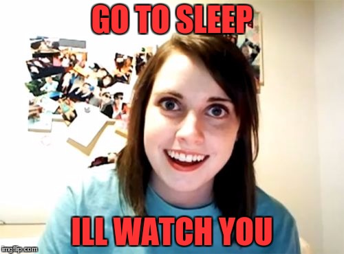 Overly Attached Girlfriend Meme | GO TO SLEEP ILL WATCH YOU | image tagged in memes,overly attached girlfriend | made w/ Imgflip meme maker