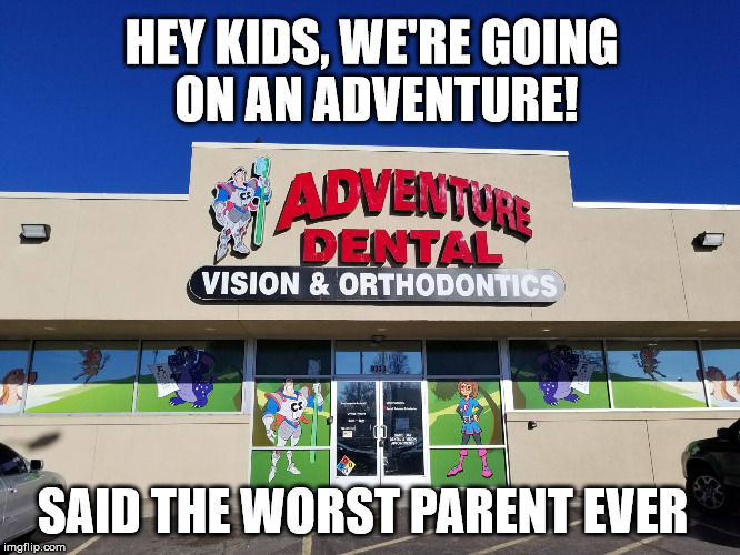 HEY KIDS, WE'RE GOING ON AN ADVENTURE! SAID THE WORST PARENT EVER | image tagged in adventure dental | made w/ Imgflip meme maker