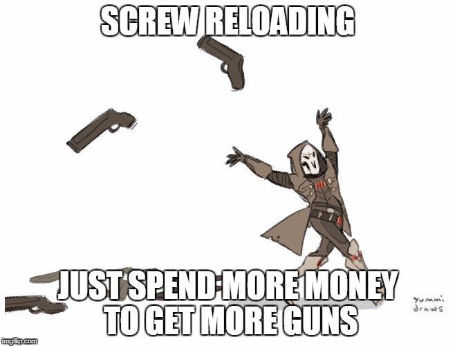 SCREW RELOADING JUST SPEND MORE MONEY TO GET MORE GUNS | image tagged in reaper overwatch | made w/ Imgflip meme maker