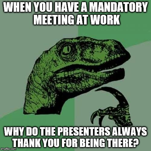 Philosoraptor Meme | WHEN YOU HAVE A MANDATORY MEETING AT WORK WHY DO THE PRESENTERS ALWAYS THANK YOU FOR BEING THERE? | image tagged in memes,philosoraptor | made w/ Imgflip meme maker