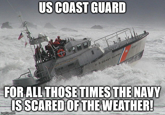 US COAST GUARD; FOR ALL THOSE TIMES THE NAVY IS SCARED OF THE WEATHER! | image tagged in uscg | made w/ Imgflip meme maker