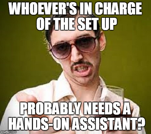 WHOEVER'S IN CHARGE OF THE SET UP PROBABLY NEEDS A HANDS-ON ASSISTANT? | made w/ Imgflip meme maker