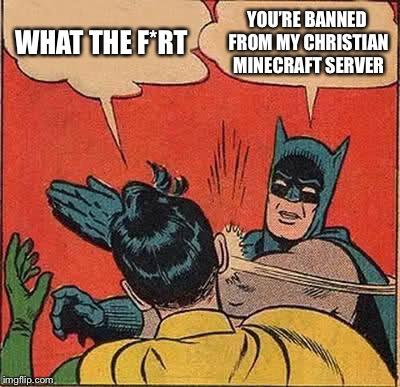 Batman Slapping Robin Meme | WHAT THE F*RT YOU'RE BANNED FROM MY CHRISTIAN MINECRAFT SERVER | image tagged in memes,batman slapping robin | made w/ Imgflip meme maker
