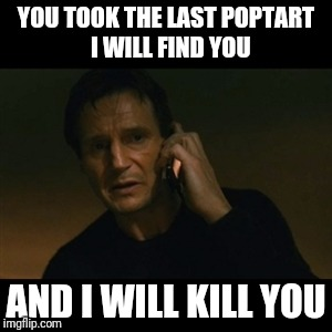 Liam Neeson Taken Meme | YOU TOOK THE LAST POPTART  I WILL FIND YOU AND I WILL KILL YOU | image tagged in memes,liam neeson taken | made w/ Imgflip meme maker