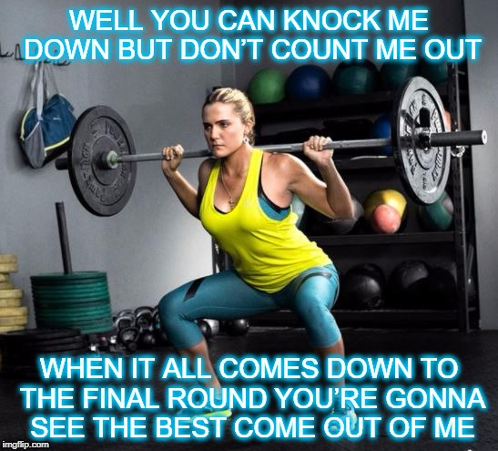 Knock me down | WELL YOU CAN KNOCK ME DOWNBUT DON'T COUNT ME OUT WHEN IT ALL COMES DOWN TO THE FINAL ROUNDYOU'RE GONNA SEE THE BEST COME OUT OF ME | image tagged in motivation | made w/ Imgflip meme maker
