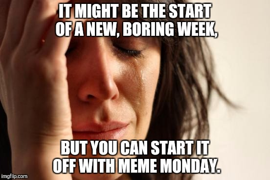 A New Week | IT MIGHT BE THE START OF A NEW, BORING WEEK, BUT YOU CAN START IT OFF WITH MEME MONDAY. | image tagged in memes,meme monday,monday,new week | made w/ Imgflip meme maker