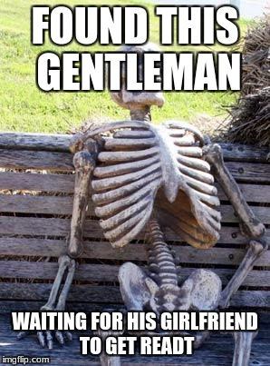 Waiting Skeleton Meme | FOUND THIS GENTLEMAN WAITING FOR HIS GIRLFRIEND TO GET READT | image tagged in memes,waiting skeleton | made w/ Imgflip meme maker