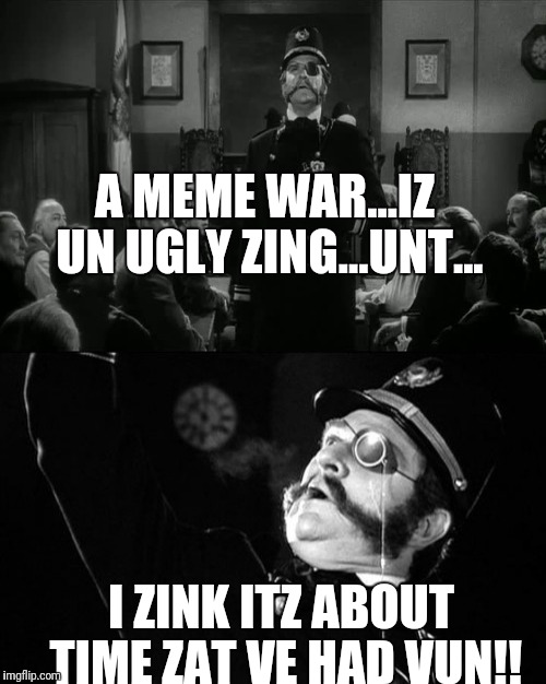 Kemp meme war | A MEME WAR...IZ UN UGLY ZING...UNT... I ZINK ITZ ABOUT TIME ZAT VE HAD VUN!! | image tagged in young frankenstein,meme war,funny,mel brooks | made w/ Imgflip meme maker