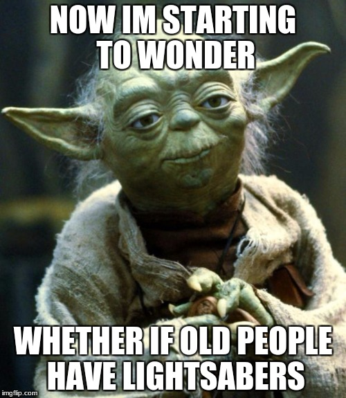 Star Wars Yoda Meme | NOW IM STARTING TO WONDER WHETHER IF OLD PEOPLE HAVE LIGHTSABERS | image tagged in memes,star wars yoda | made w/ Imgflip meme maker
