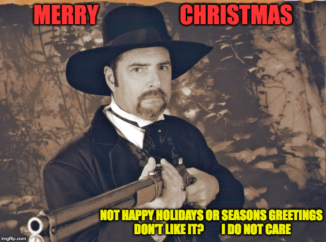 MERRY                   CHRISTMAS NOT HAPPY HOLIDAYS OR SEASONS GREETINGS DON'T LIKE IT?        I DO NOT CARE | image tagged in pissed cowboy | made w/ Imgflip meme maker
