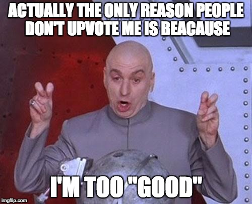 "Dr Evil Laser Meme | ACTUALLY THE ONLY REASON PEOPLE DON'T UPVOTE ME IS BEACAUSE I'M TOO ""GOOD"" 