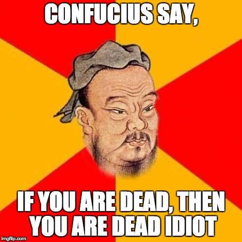 Confucius Says | CONFUCIUS SAY, IF YOU ARE DEAD, THEN YOU ARE DEAD IDIOT | image tagged in confucius says | made w/ Imgflip meme maker