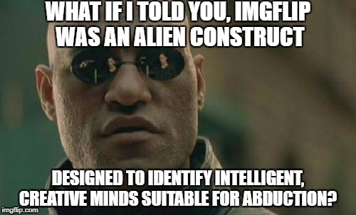 So that's what happened to GhostofChurch, Jessica and Chad - no wait, Chad's come back! | WHAT IF I TOLD YOU, IMGFLIP WAS AN ALIEN CONSTRUCT DESIGNED TO IDENTIFY INTELLIGENT, CREATIVE MINDS SUITABLE FOR ABDUCTION? | image tagged in memes,matrix morpheus,aliens | made w/ Imgflip meme maker