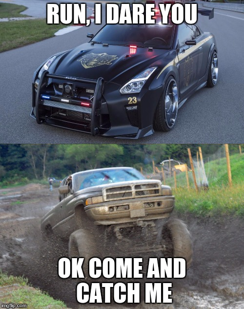 RUN, I DARE YOU OK COME AND CATCH ME | image tagged in cummins,nissan,cops,mudding,dodge cummins mudding | made w/ Imgflip meme maker