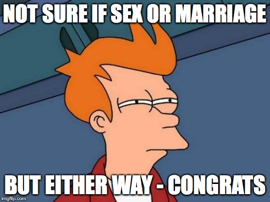 Futurama Fry Meme | NOT SURE IF SEX OR MARRIAGE BUT EITHER WAY - CONGRATS | image tagged in memes,futurama fry | made w/ Imgflip meme maker