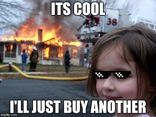 Disaster Girl Meme | ITS COOL I'LL JUST BUY ANOTHER | image tagged in memes,disaster girl | made w/ Imgflip meme maker