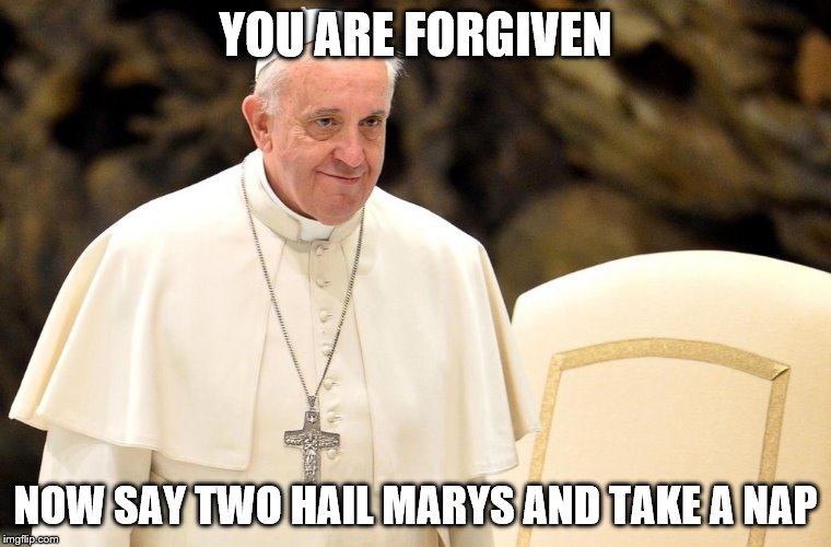 YOU ARE FORGIVEN NOW SAY TWO HAIL MARYS AND TAKE A NAP | made w/ Imgflip meme maker