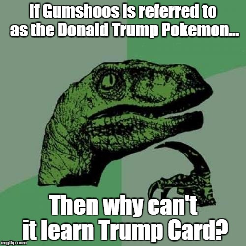 Philosoraptor Meme | If Gumshoos is referred to as the Donald Trump Pokemon... Then why can't it learn Trump Card? | image tagged in memes,philosoraptor | made w/ Imgflip meme maker