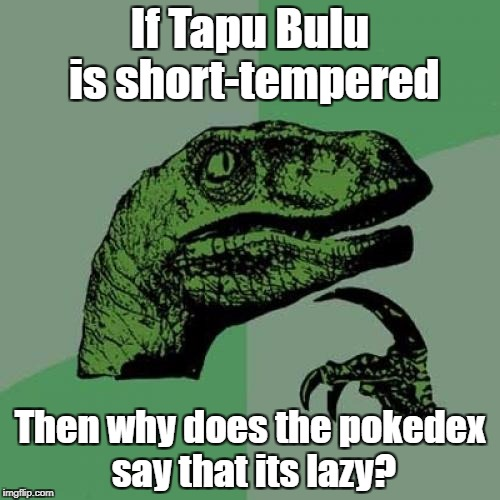 Philosoraptor Meme | If Tapu Bulu is short-tempered Then why does the pokedex say that its lazy? | image tagged in memes,philosoraptor | made w/ Imgflip meme maker