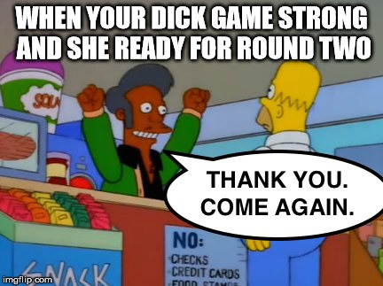 WHEN YOUR DICK GAME STRONG AND SHE READY FOR ROUND TWO | image tagged in simpsons homer apu thank you come again dick game strong ready for round two | made w/ Imgflip meme maker