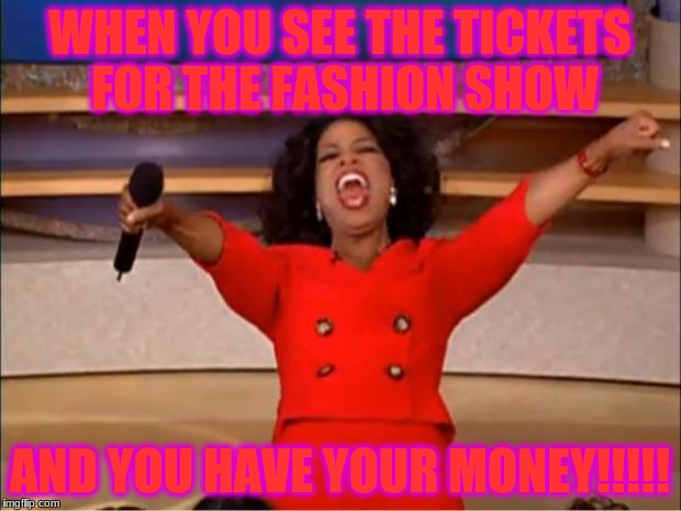 Oprah You Get A Meme | WHEN YOU SEE THE TICKETS FOR THE FASHION SHOW AND YOU HAVE YOUR MONEY!!!!! | image tagged in memes,oprah you get a | made w/ Imgflip meme maker