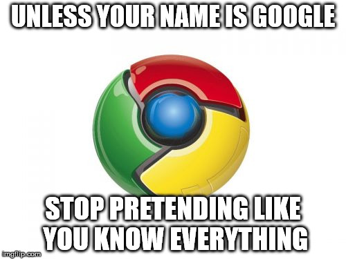 Google Chrome | UNLESS YOUR NAME IS GOOGLE STOP PRETENDING LIKE YOU KNOW EVERYTHING | image tagged in memes,google chrome | made w/ Imgflip meme maker