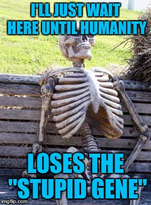 "Waiting skeleton | I'LL JUST WAIT HERE UNTIL HUMANITY LOSES THE ""STUPID GENE"" 