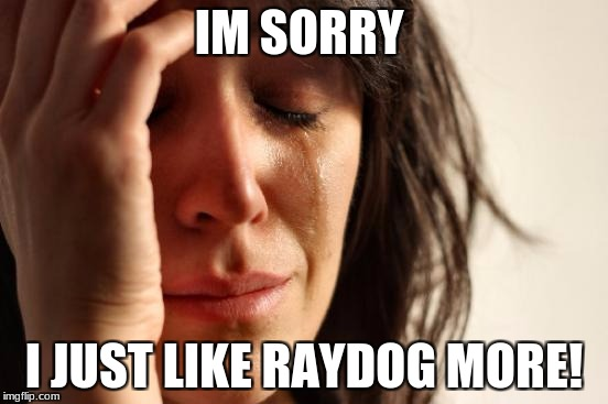 First World Problems Meme | IM SORRY I JUST LIKE RAYDOG MORE! | image tagged in memes,first world problems | made w/ Imgflip meme maker