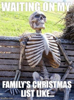 Waiting Skeleton Meme | WAITING ON MY FAMILY'S CHRISTMAS LIST LIKE... | image tagged in memes,waiting skeleton | made w/ Imgflip meme maker