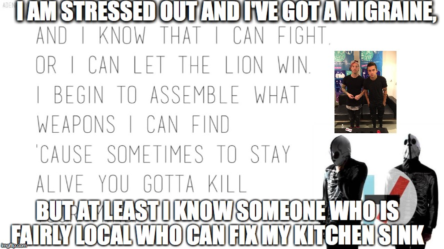 I AM STRESSED OUT AND I'VE GOT A MIGRAINE, BUT AT LEAST I KNOW SOMEONE WHO IS FAIRLY LOCAL WHO CAN FIX MY KITCHEN SINK | image tagged in twentyonepilots,2emo4u,-/ | made w/ Imgflip meme maker