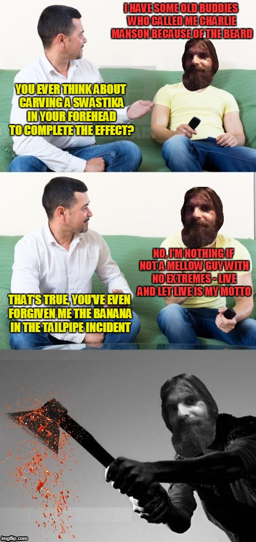 of course Evilmandoevil wouldn't really do that - I think (thanks to DashHopes for the template) | I HAVE SOME OLD BUDDIES WHO CALLED ME CHARLIE MANSON BECAUSE OF THE BEARD YOU EVER THINK ABOUT CARVING A SWASTIKA IN YOUR FOREHEAD TO COMPLE | image tagged in memes,beard,evilmandoevil,axe murder | made w/ Imgflip meme maker