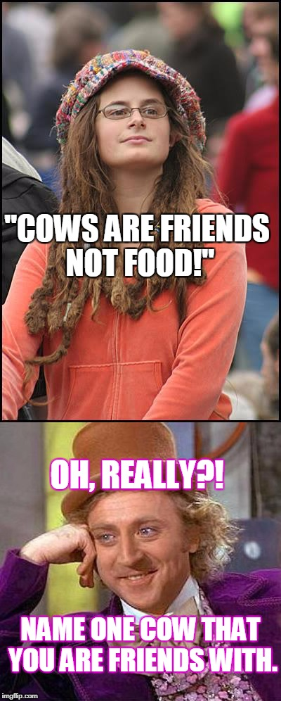 "Cows are friends not food! | ""COWS ARE FRIENDS NOT FOOD!"" NAME ONE COW THAT YOU ARE FRIENDS WITH. OH, REALLY?! 